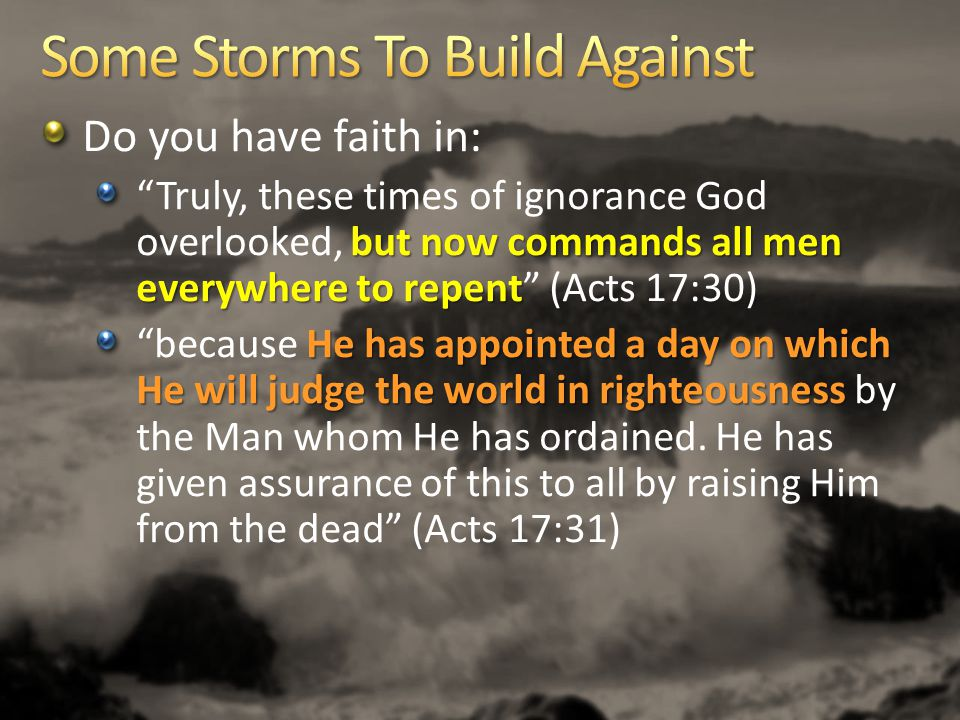 Do you have faith in: but now commands all men everywhere to repent Truly, these times of ignorance God overlooked, but now commands all men everywhere to repent (Acts 17:30) He has appointed a day on which He will judge the world in righteousness because He has appointed a day on which He will judge the world in righteousness by the Man whom He has ordained.