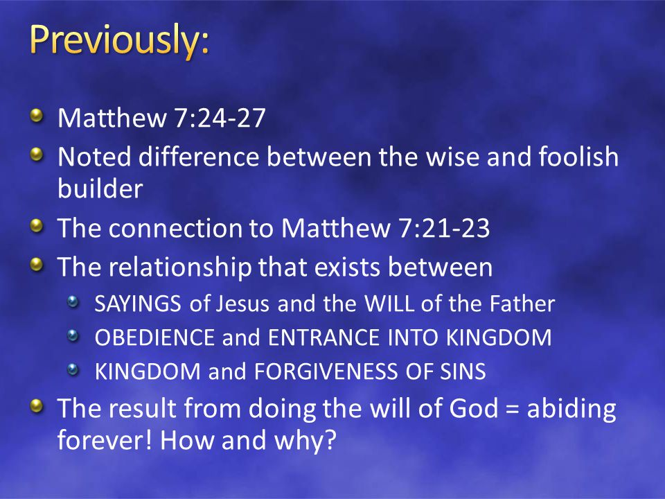 Matthew 7:24-27 Noted difference between the wise and foolish builder The connection to Matthew 7:21-23 The relationship that exists between SAYINGS of Jesus and the WILL of the Father OBEDIENCE and ENTRANCE INTO KINGDOM KINGDOM and FORGIVENESS OF SINS The result from doing the will of God = abiding forever.