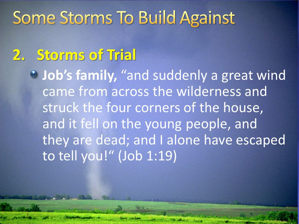 2.Storms of Trial Job's family, and suddenly a great wind came from across the wilderness and struck the four corners of the house, and it fell on the young people, and they are dead; and I alone have escaped to tell you! (Job 1:19)