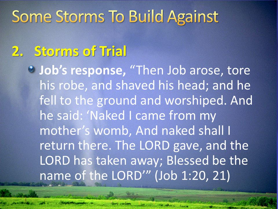 2.Storms of Trial Job's response, Then Job arose, tore his robe, and shaved his head; and he fell to the ground and worshiped.