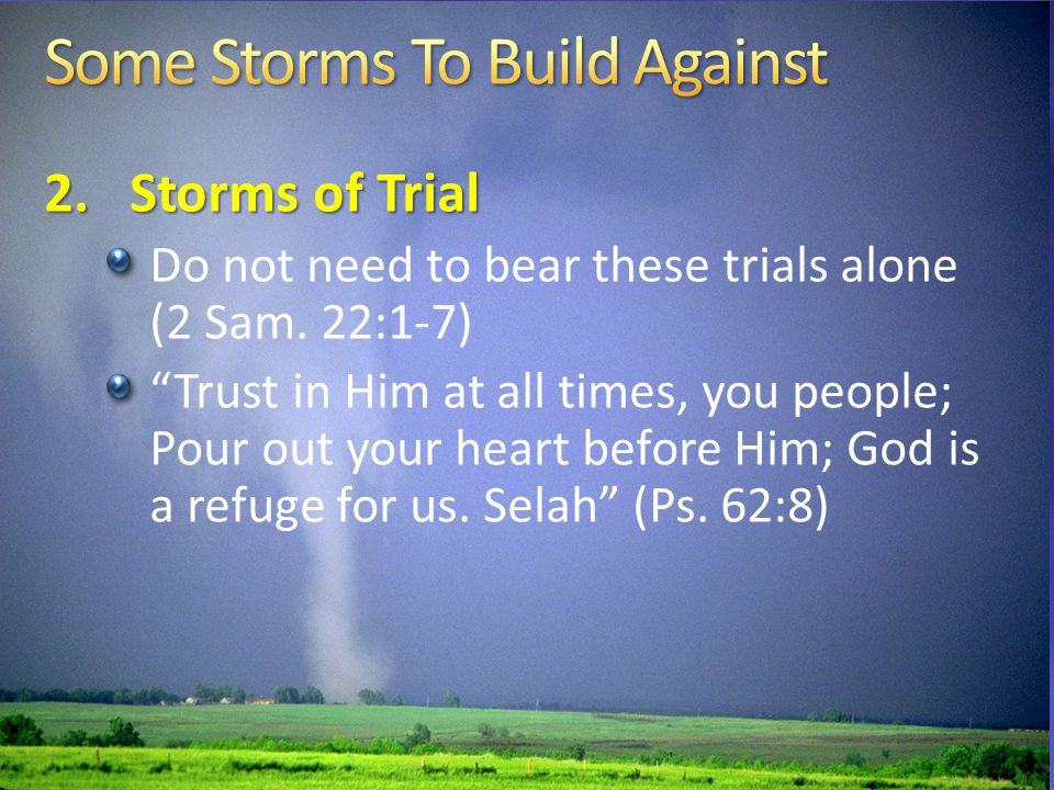 2.Storms of Trial Do not need to bear these trials alone (2 Sam.