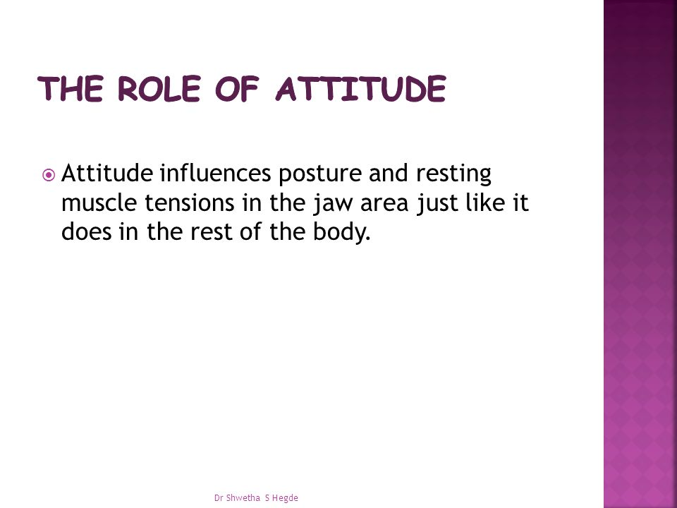  Attitude influences posture and resting muscle tensions in the jaw area just like it does in the rest of the body.