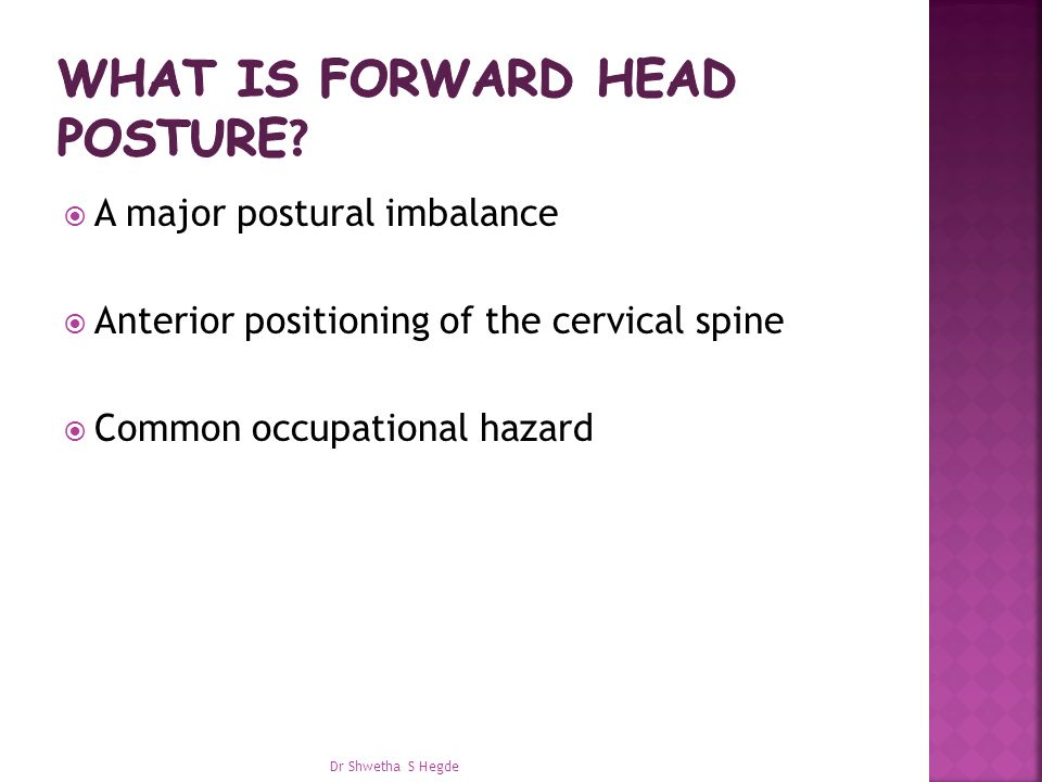  A major postural imbalance  Anterior positioning of the cervical spine  Common occupational hazard Dr Shwetha S Hegde