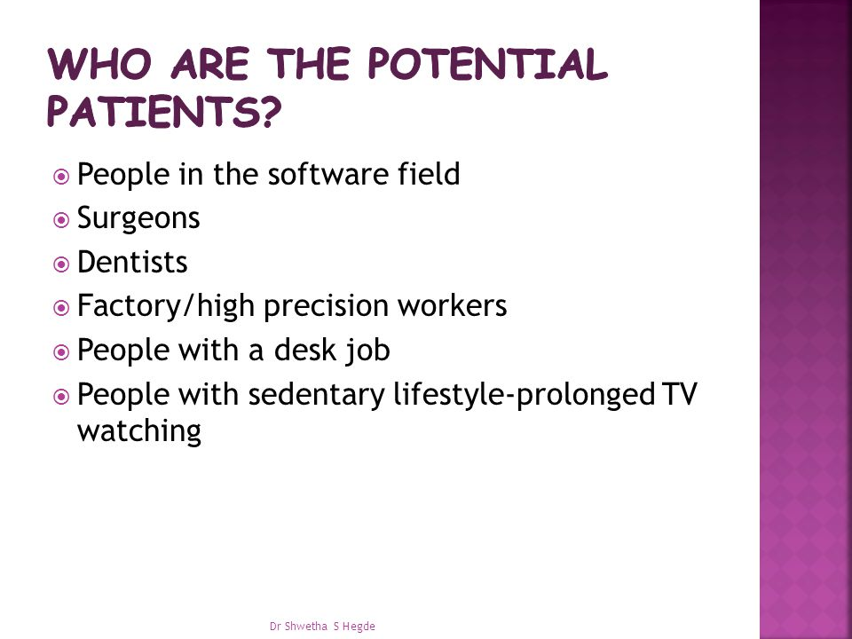  People in the software field  Surgeons  Dentists  Factory/high precision workers  People with a desk job  People with sedentary lifestyle-prolonged TV watching Dr Shwetha S Hegde
