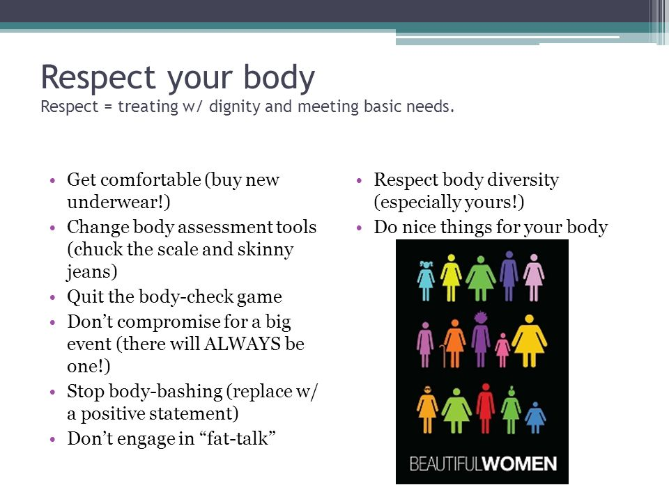 Respect your body Respect = treating w/ dignity and meeting basic needs.