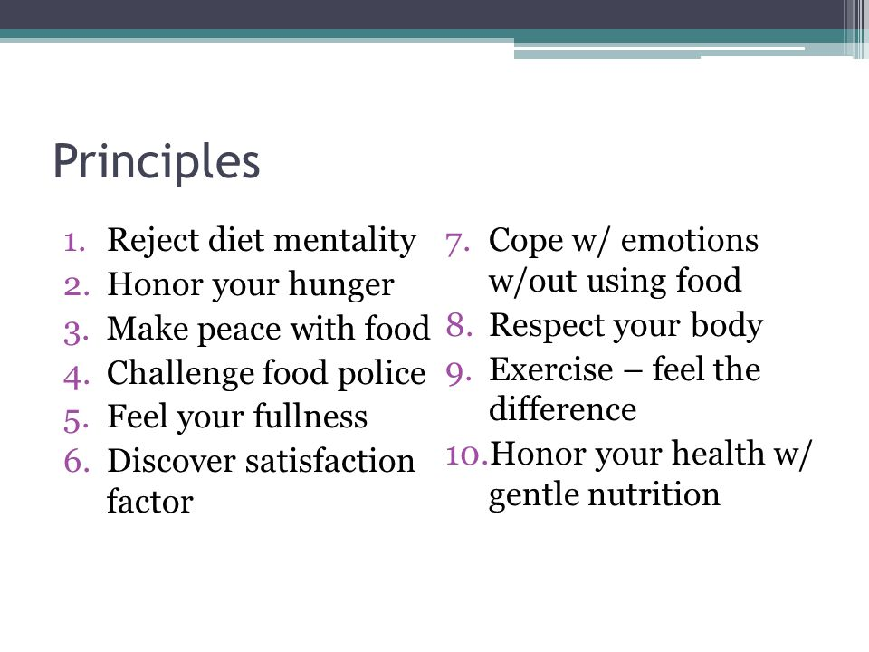 Principles 1.Reject diet mentality 2.Honor your hunger 3.Make peace with food 4.Challenge food police 5.Feel your fullness 6.Discover satisfaction factor 7.Cope w/ emotions w/out using food 8.Respect your body 9.Exercise – feel the difference 10.Honor your health w/ gentle nutrition
