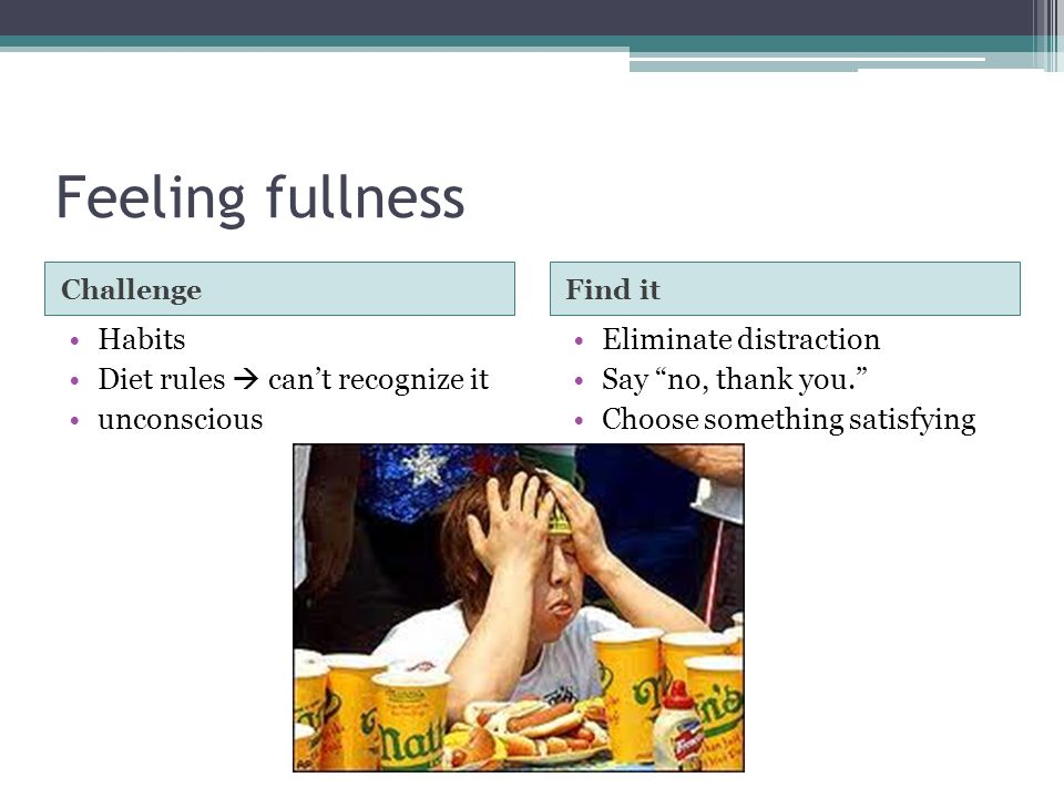 Feeling fullness ChallengeFind it Habits Diet rules  can't recognize it unconscious Eliminate distraction Say no, thank you. Choose something satisfying