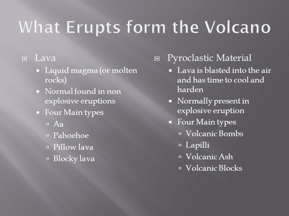  Lava  Liquid magma (or molten rocks)  Normal found in non explosive eruptions  Four Main types  Aa  Pahoehoe  Pillow lava  Blocky lava  Pyroclastic Material  Lava is blasted into the air and has time to cool and harden  Normally present in explosive eruption  Four Main types  Volcanic Bombs  Lapilli  Volcanic Ash  Volcanic Blocks