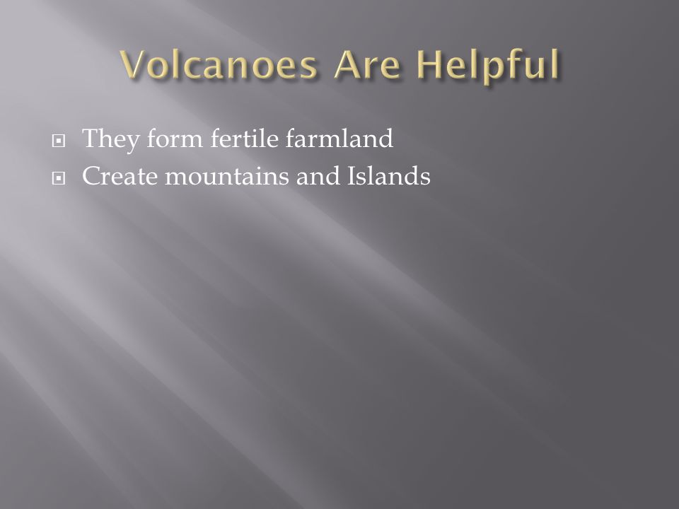  They form fertile farmland  Create mountains and Islands
