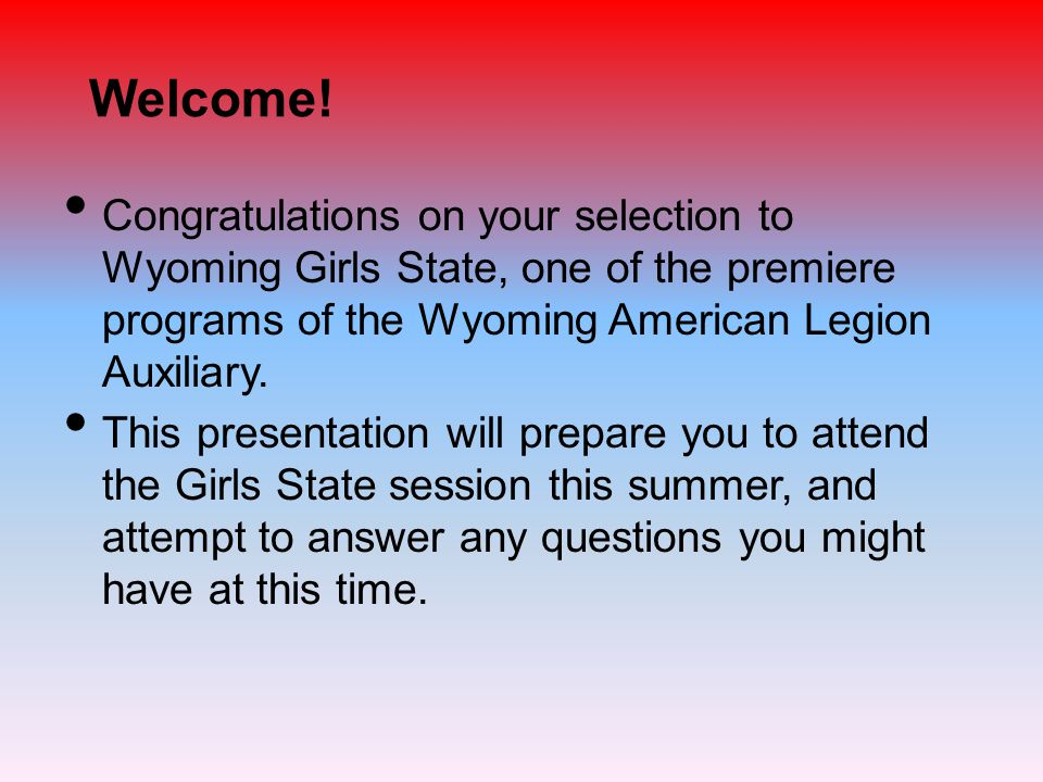 Welcome! Congratulations on your selection to Wyoming Girls State, one of the premiere programs of the Wyoming American Legion Auxiliary. This present