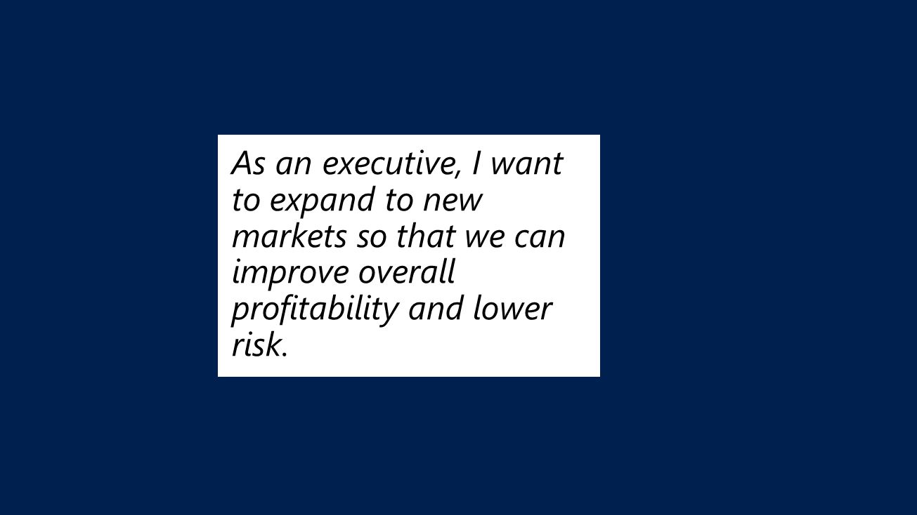 As an executive, I want to expand to new markets so that we can improve overall profitability and lower risk.