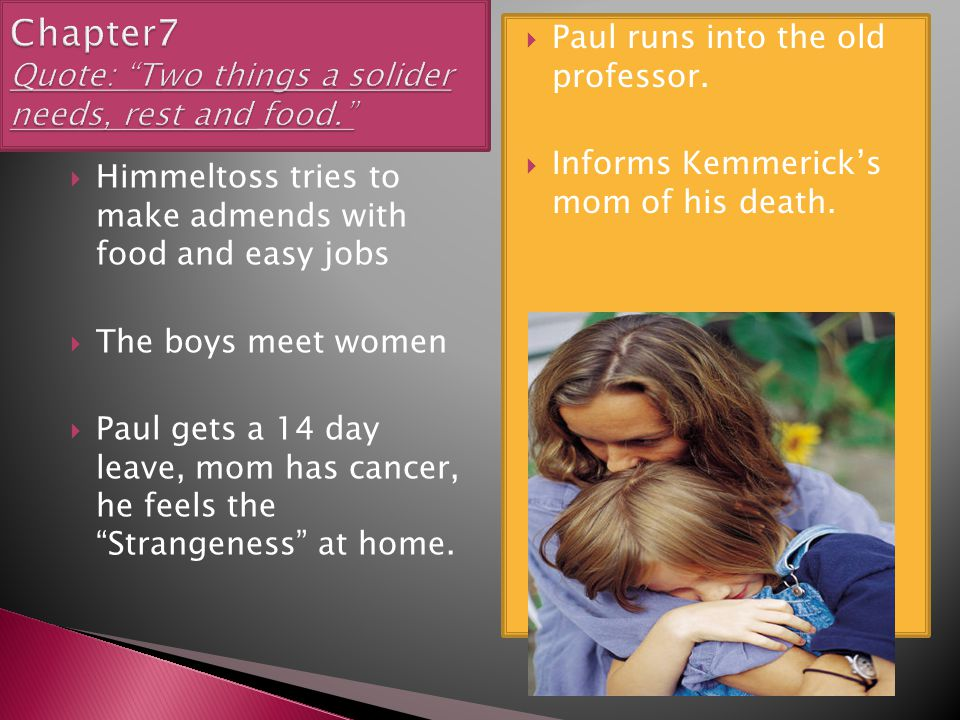  Himmeltoss tries to make admends with food and easy jobs  The boys meet women  Paul gets a 14 day leave, mom has cancer, he feels the Strangeness at home.