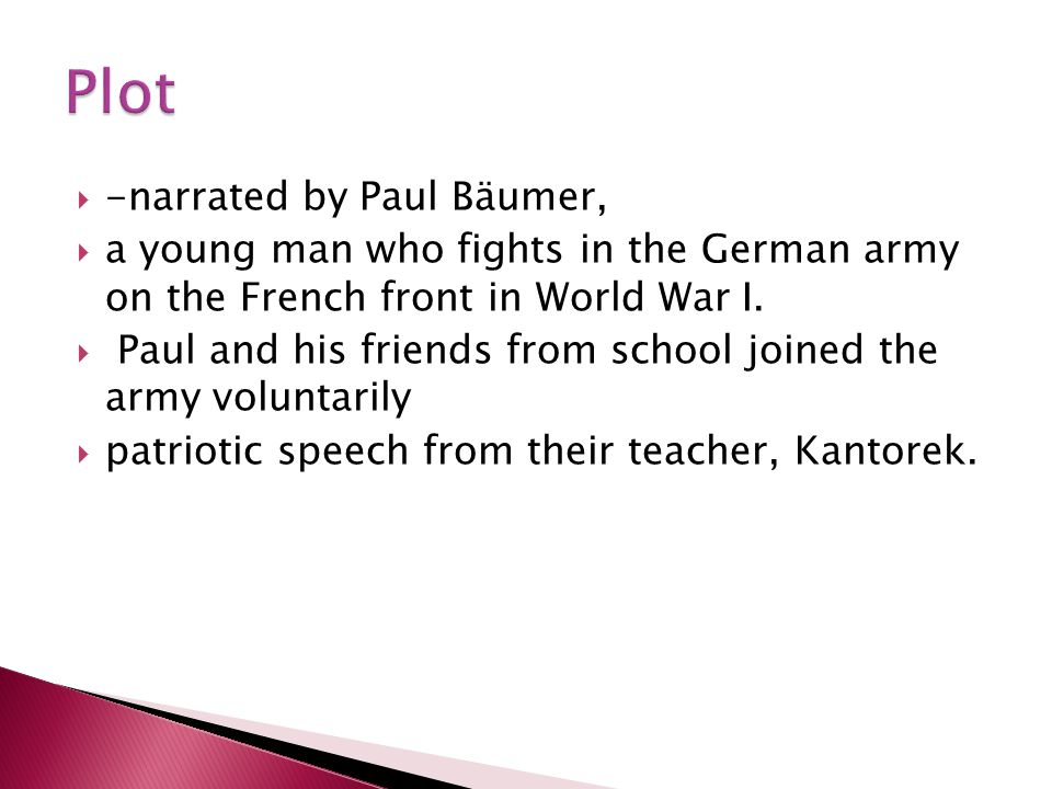  -narrated by Paul Bäumer,  a young man who fights in the German army on the French front in World War I.