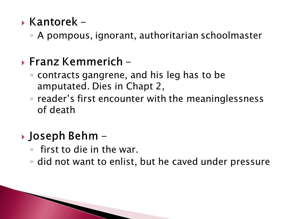  Kantorek - ◦ A pompous, ignorant, authoritarian schoolmaster  Franz Kemmerich - ◦ contracts gangrene, and his leg has to be amputated.