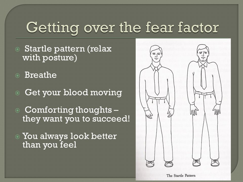  Startle pattern (relax with posture)  Breathe  Get your blood moving  Comforting thoughts – they want you to succeed.