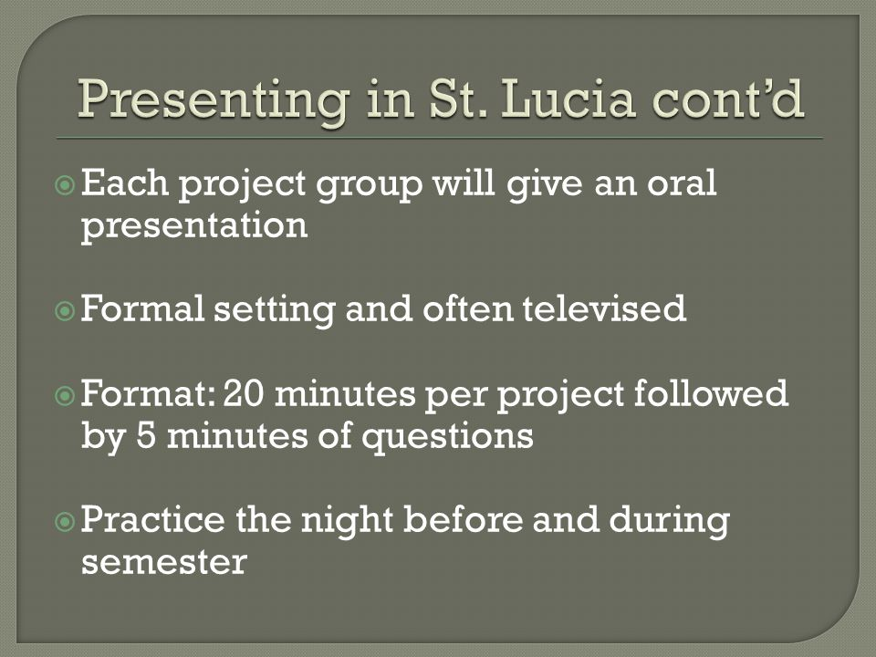  Each project group will give an oral presentation  Formal setting and often televised  Format: 20 minutes per project followed by 5 minutes of questions  Practice the night before and during semester