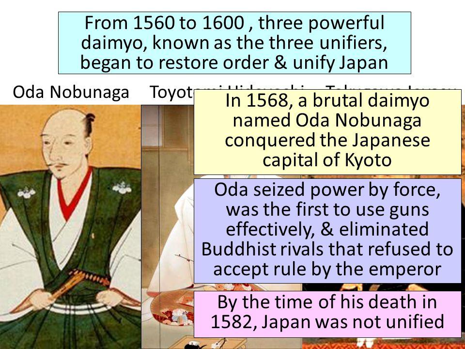 From 1560 to 1600, three powerful daimyo, known as the three unifiers, began to restore order & unify Japan Oda NobunagaToyotomi HideyoshiTokugawa Iey