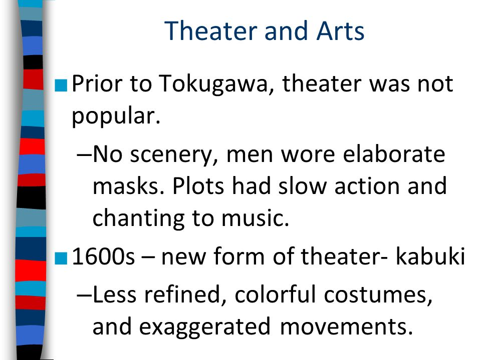 Theater and Arts ■ Prior to Tokugawa, theater was not popular. – No scenery, men wore elaborate masks. Plots had slow action and chanting to music. ■