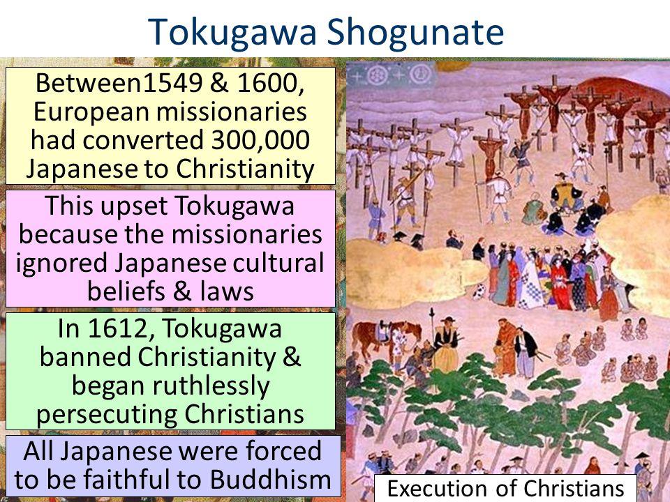 Tokugawa Shogunate Between1549 & 1600, European missionaries had converted 300,000 Japanese to Christianity This upset Tokugawa because the missionari