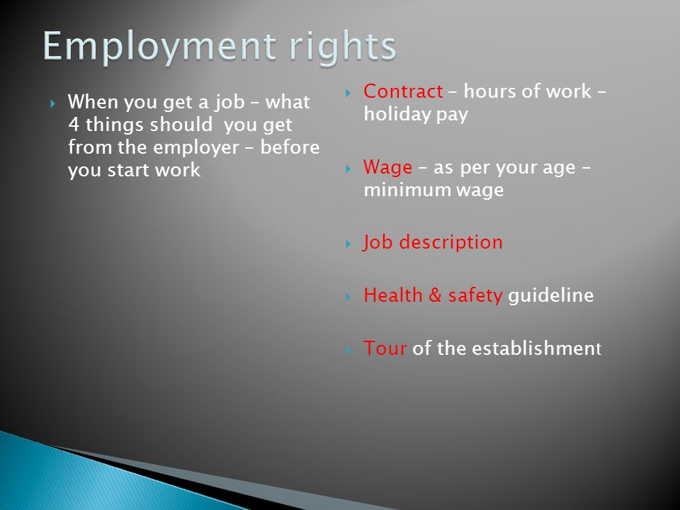  When you get a job – what 4 things should you get from the employer – before you start work  Contract – hours of work – holiday pay  Wage – as per your age – minimum wage  Job description  Health & safety guideline  Tour of the establishmen t