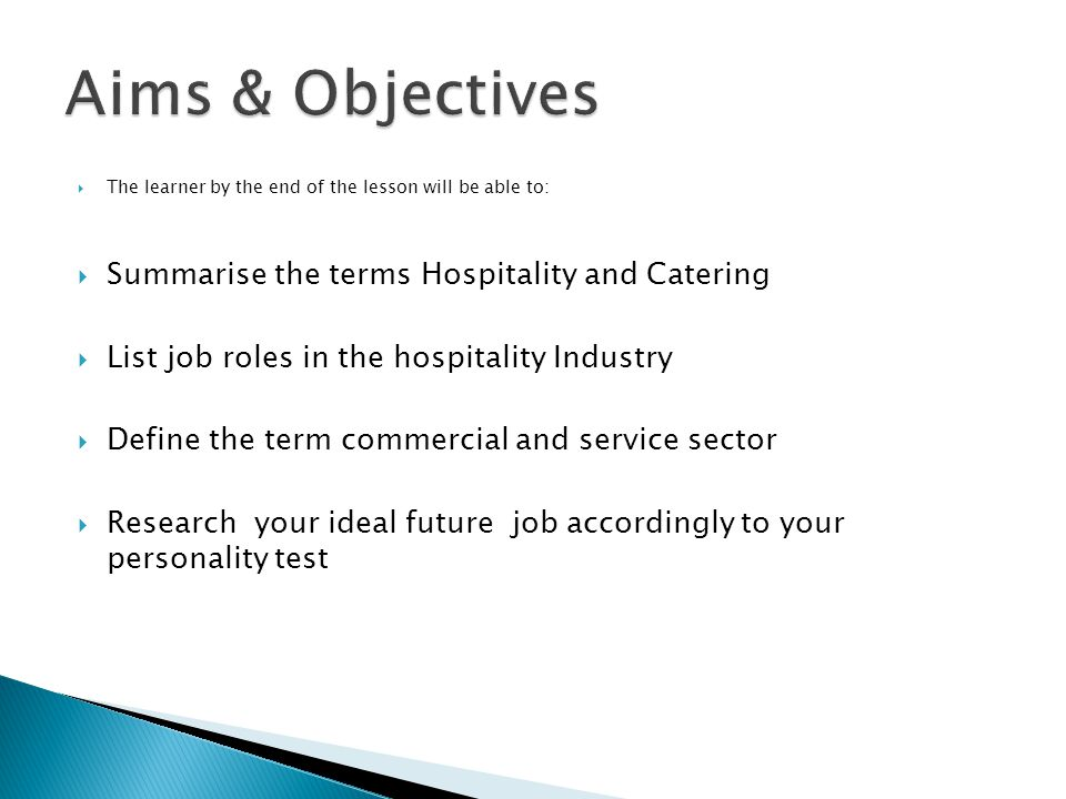  The learner by the end of the lesson will be able to:  Summarise the terms Hospitality and Catering  List job roles in the hospitality Industry  Define the term commercial and service sector  Research your ideal future job accordingly to your personality test