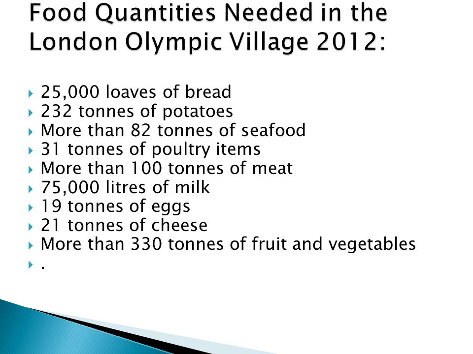  25,000 loaves of bread  232 tonnes of potatoes  More than 82 tonnes of seafood  31 tonnes of poultry items  More than 100 tonnes of meat  75,000 litres of milk  19 tonnes of eggs  21 tonnes of cheese  More than 330 tonnes of fruit and vegetables ..