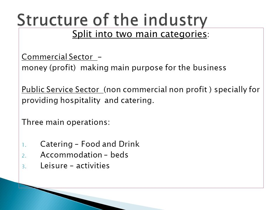 Split into two main categories : Commercial Sector - money (profit) making main purpose for the business Public Service Sector (non commercial non profit ) specially for providing hospitality and catering.