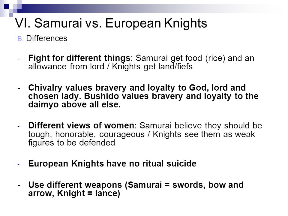 B. Differences - Fight for different things: Samurai get food (rice) and an allowance from lord / Knights get land/fiefs -Chivalry values bravery and