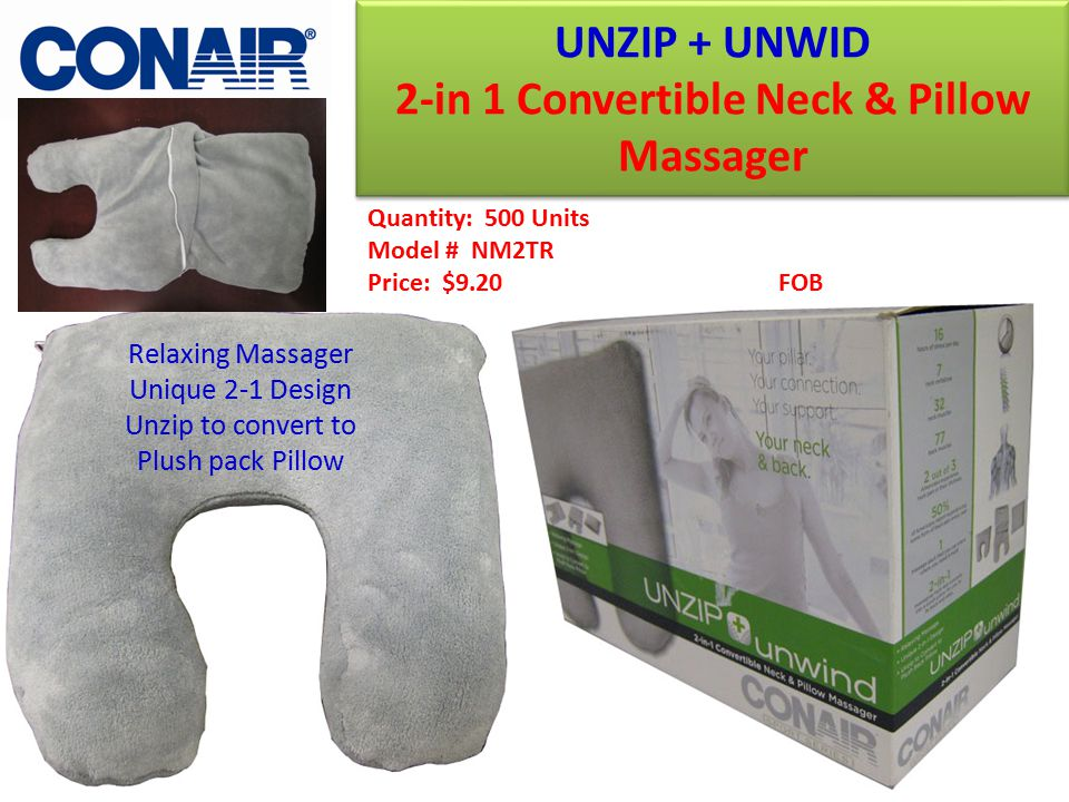UNZIP + UNWID 2-in 1 Convertible Neck & Pillow Massager UNZIP + UNWID 2-in 1 Convertible Neck & Pillow Massager Quantity: 500 Units Model # NM2TR Price: $9.20 FOB Relaxing Massager Unique 2-1 Design Unzip to convert to Plush pack Pillow