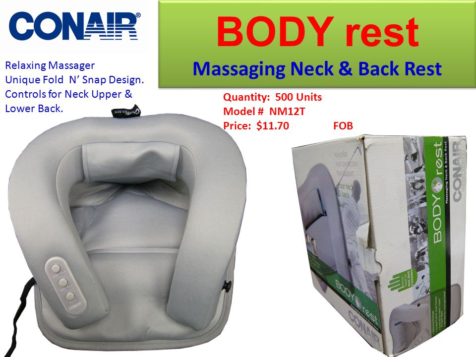 Quantity: 500 Units Model # NM12T Price: $11.70 FOB BODY rest Massaging Neck & Back Rest BODY rest Massaging Neck & Back Rest Relaxing Massager Unique Fold N' Snap Design.