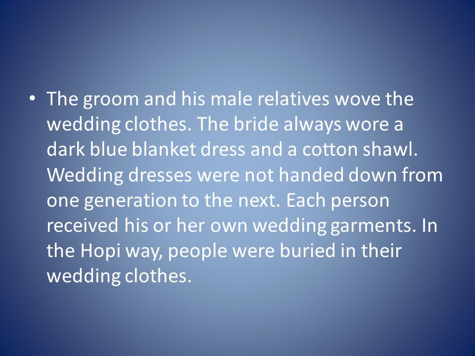 The groom and his male relatives wove the wedding clothes. The bride always wore a dark blue blanket dress and a cotton shawl. Wedding dresses were no