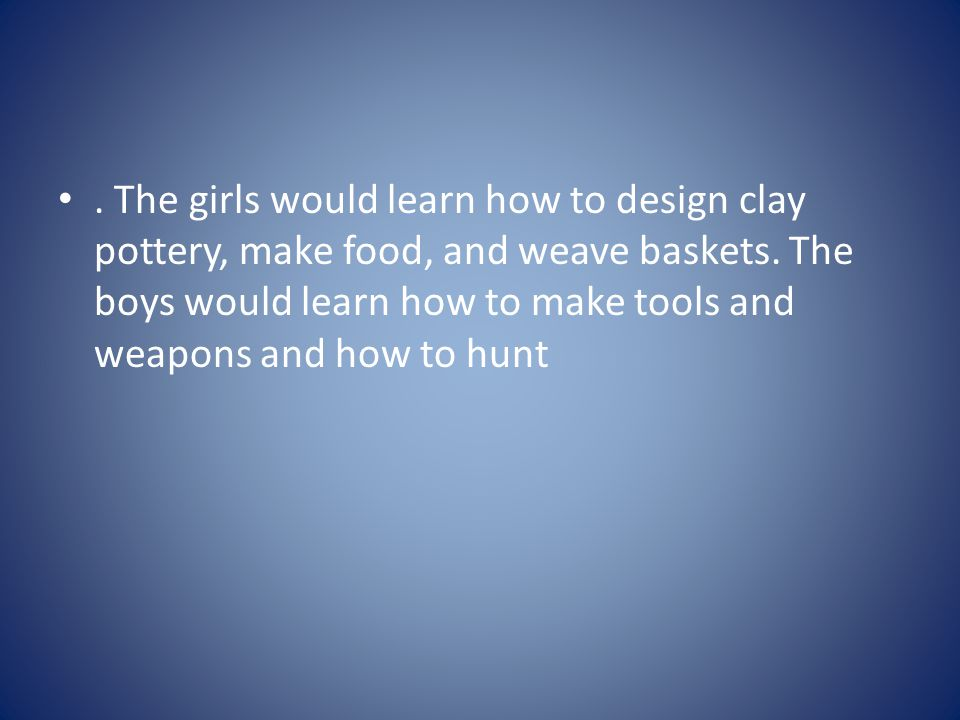 . The girls would learn how to design clay pottery, make food, and weave baskets. The boys would learn how to make tools and weapons and how to hunt