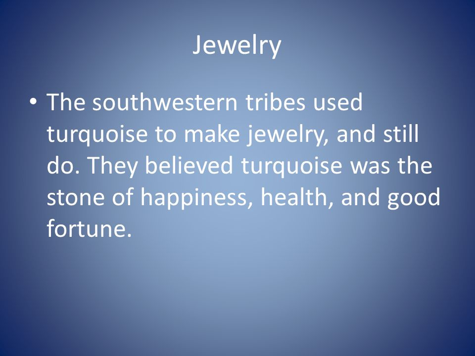 Jewelry The southwestern tribes used turquoise to make jewelry, and still do. They believed turquoise was the stone of happiness, health, and good for