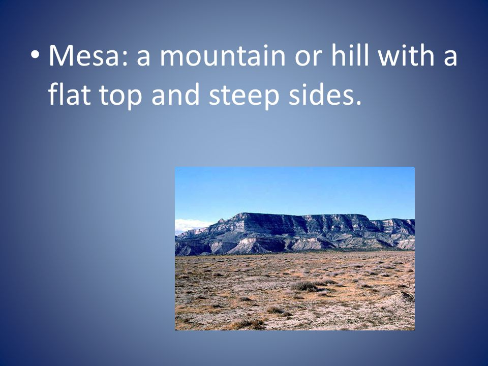 Mesa: a mountain or hill with a flat top and steep sides.