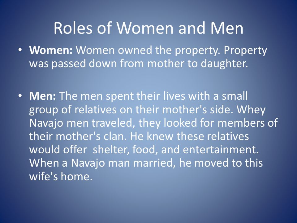 Roles of Women and Men Women: Women owned the property. Property was passed down from mother to daughter. Men: The men spent their lives with a small