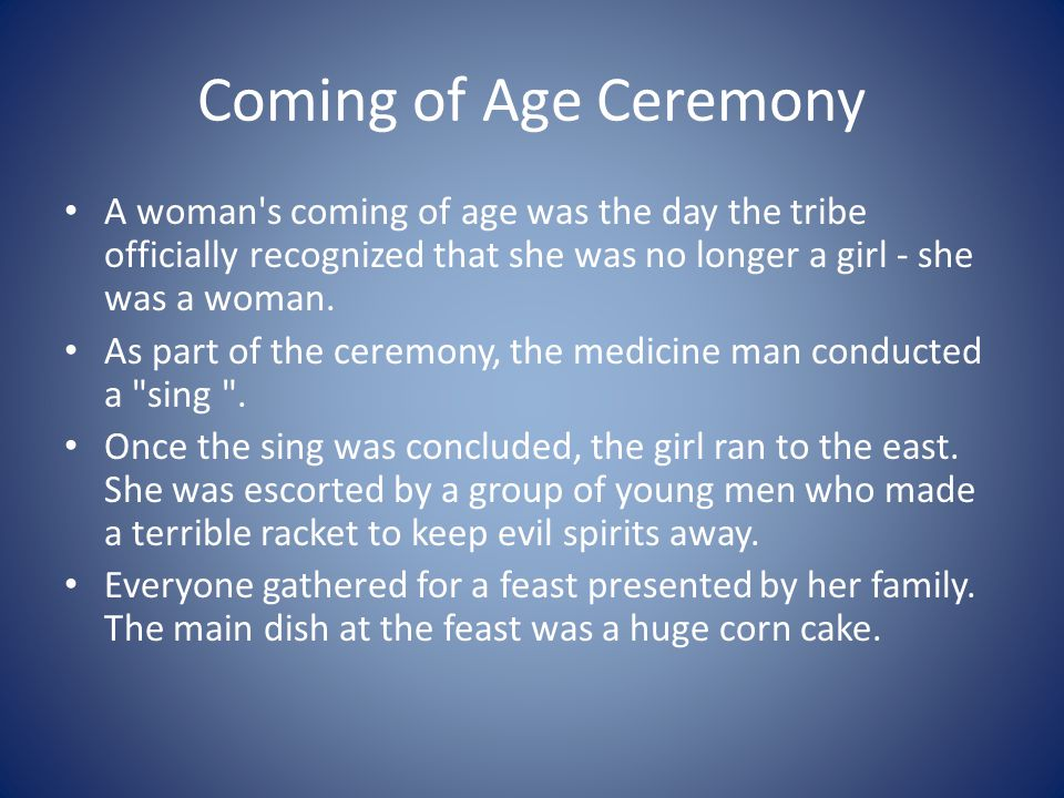 Coming of Age Ceremony A woman's coming of age was the day the tribe officially recognized that she was no longer a girl - she was a woman. As part of