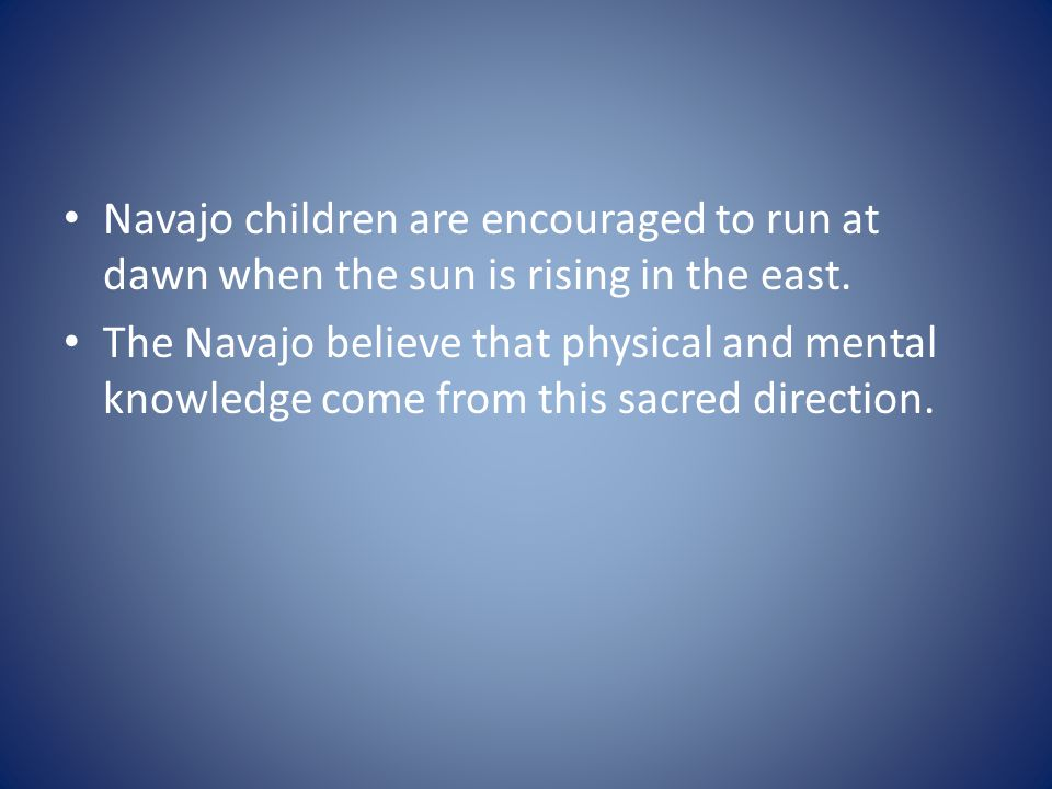 Navajo children are encouraged to run at dawn when the sun is rising in the east. The Navajo believe that physical and mental knowledge come from this