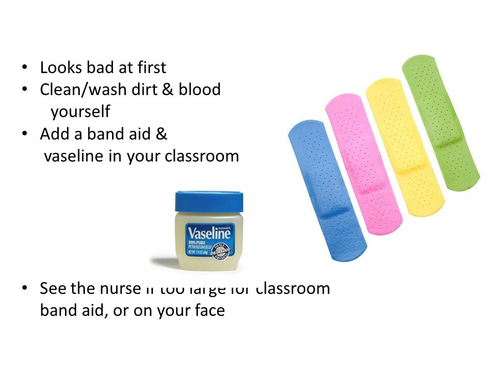 Looks bad at first Clean/wash dirt & blood yourself Add a band aid & vaseline in your classroom See the nurse if too large for classroom band aid, or on your face