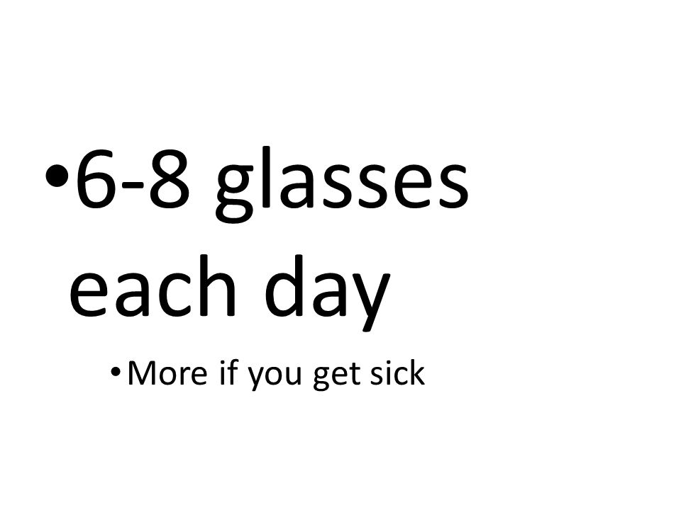 6-8 glasses each day More if you get sick