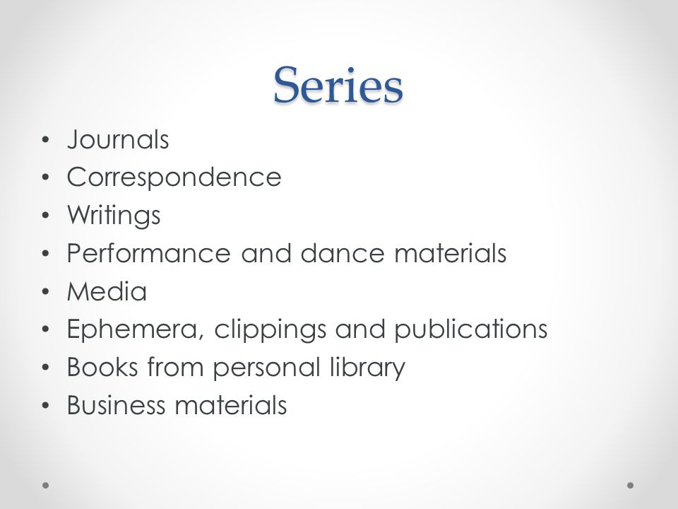Series Journals Correspondence Writings Performance and dance materials Media Ephemera, clippings and publications Books from personal library Business materials