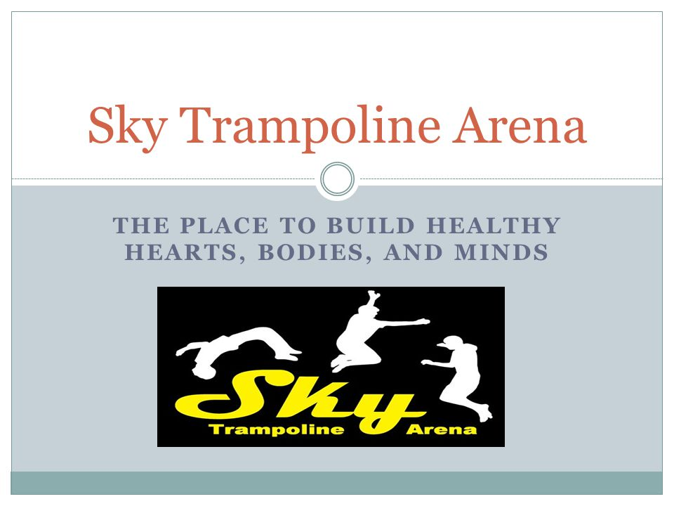 THE PLACE TO BUILD HEALTHY HEARTS, BODIES, AND MINDS Sky Trampoline Arena