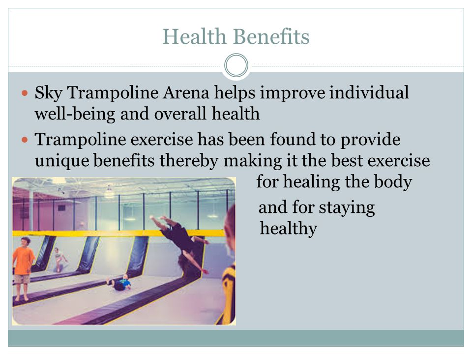 Health Benefits Sky Trampoline Arena helps improve individual well-being and overall health Trampoline exercise has been found to provide unique benefits thereby making it the best exercise for healing the body and for staying healthy