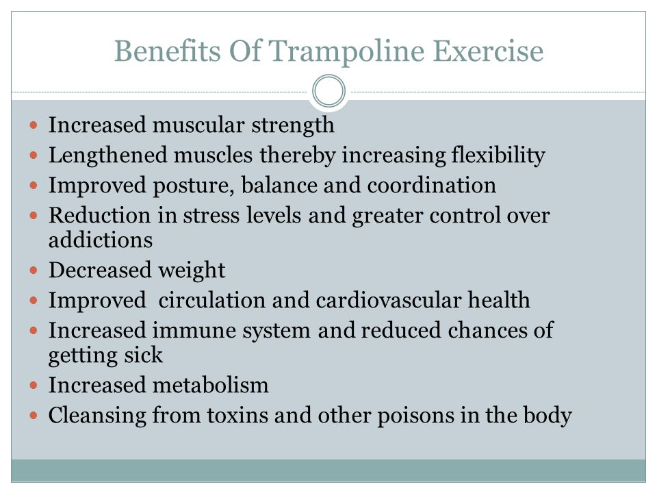 Benefits Of Trampoline Exercise Increased muscular strength Lengthened muscles thereby increasing flexibility Improved posture, balance and coordination Reduction in stress levels and greater control over addictions Decreased weight Improved circulation and cardiovascular health Increased immune system and reduced chances of getting sick Increased metabolism Cleansing from toxins and other poisons in the body