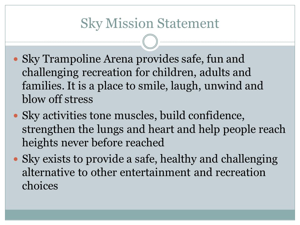Sky Mission Statement Sky Trampoline Arena provides safe, fun and challenging recreation for children, adults and families.