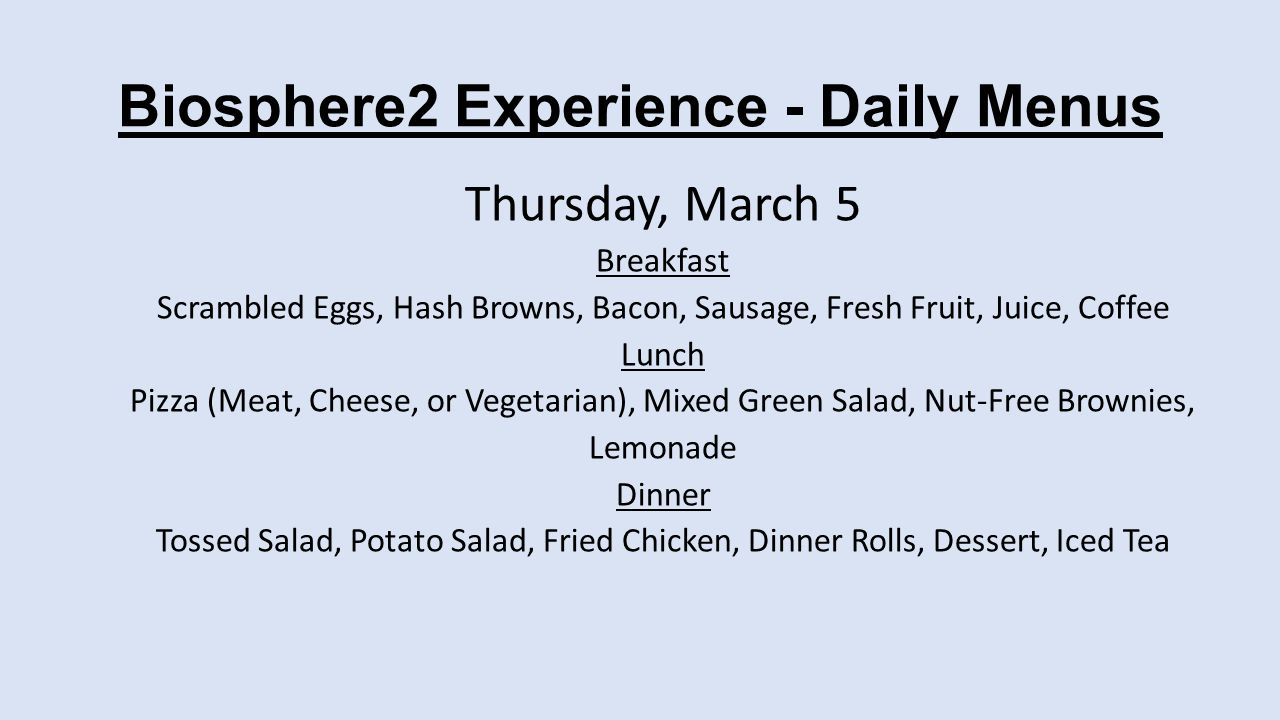 Biosphere2 Experience - Daily Menus Thursday, March 5 Breakfast Scrambled Eggs, Hash Browns, Bacon, Sausage, Fresh Fruit, Juice, Coffee Lunch Pizza (Meat, Cheese, or Vegetarian), Mixed Green Salad, Nut-Free Brownies, Lemonade Dinner Tossed Salad, Potato Salad, Fried Chicken, Dinner Rolls, Dessert, Iced Tea