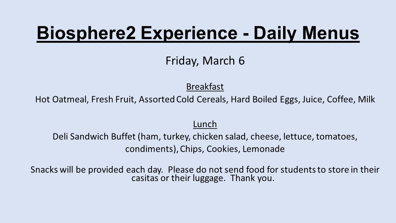 Biosphere2 Experience - Daily Menus Friday, March 6 Breakfast Hot Oatmeal, Fresh Fruit, Assorted Cold Cereals, Hard Boiled Eggs, Juice, Coffee, Milk Lunch Deli Sandwich Buffet (ham, turkey, chicken salad, cheese, lettuce, tomatoes, condiments), Chips, Cookies, Lemonade Snacks will be provided each day.