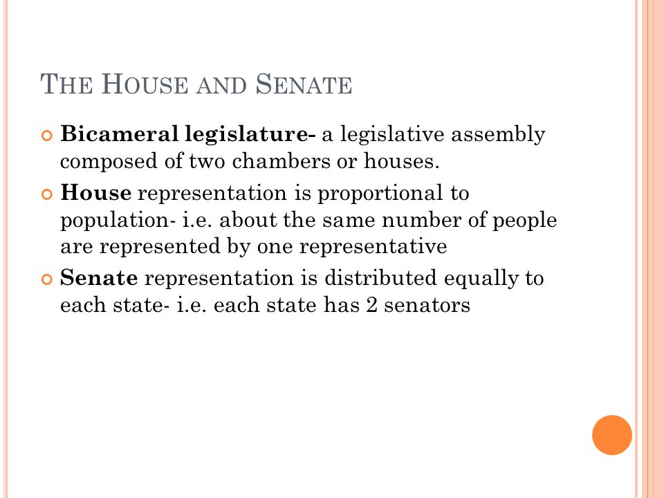T HE H OUSE AND S ENATE Bicameral legislature- a legislative assembly composed of two chambers or houses.