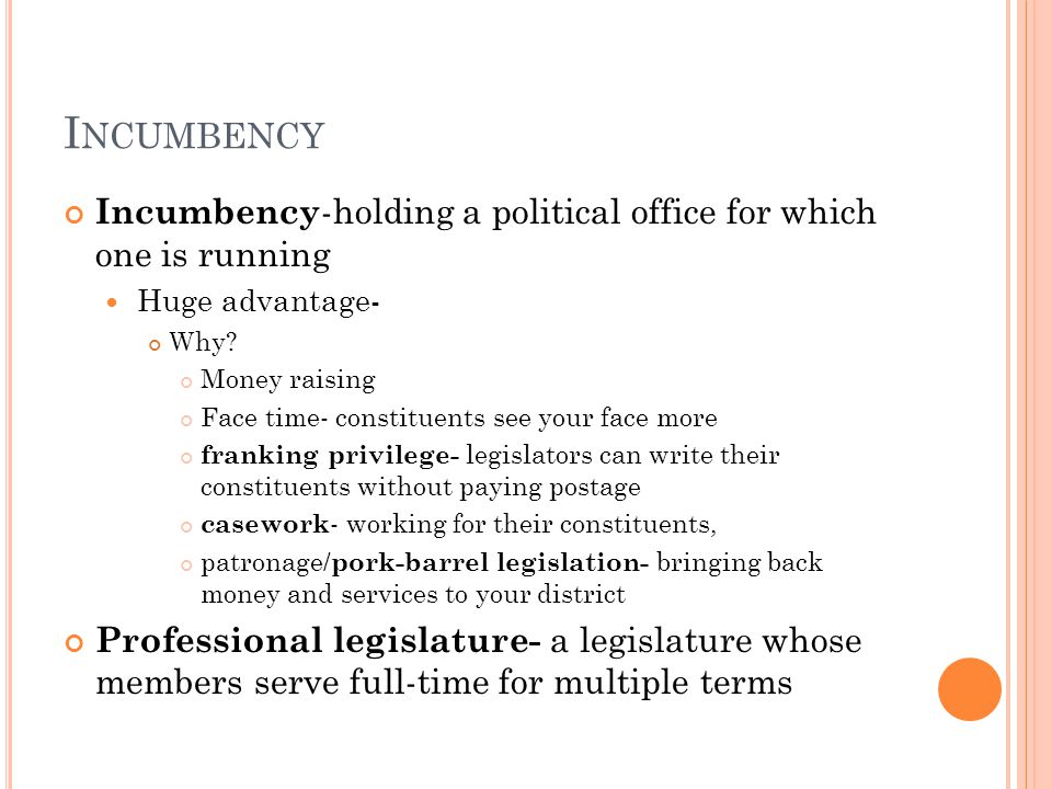 I NCUMBENCY Incumbency -holding a political office for which one is running Huge advantage- Why.