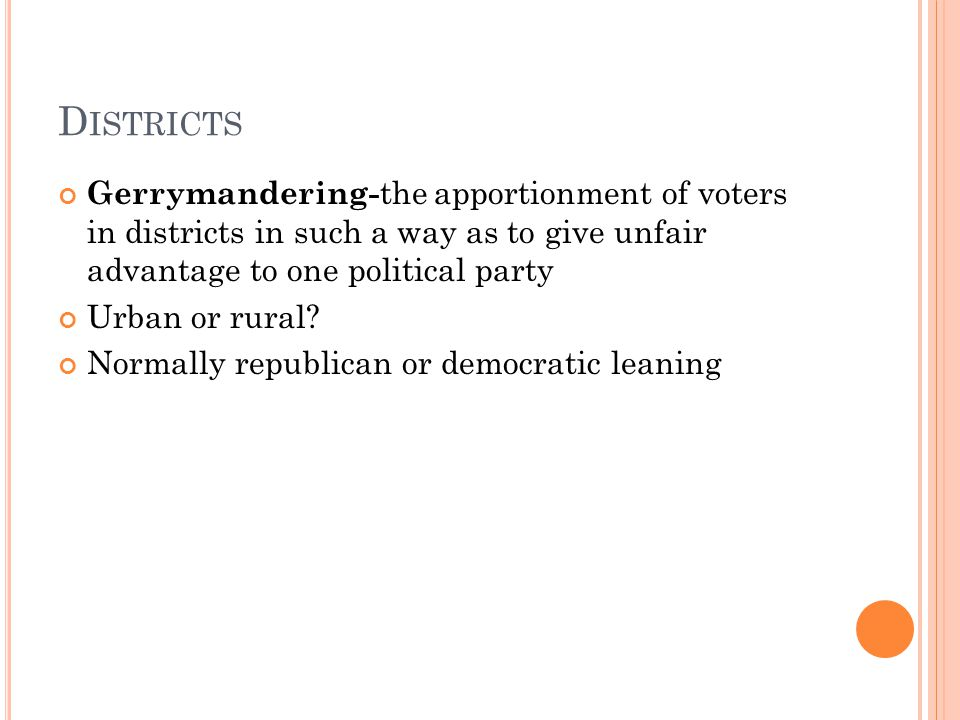 D ISTRICTS Gerrymandering- the apportionment of voters in districts in such a way as to give unfair advantage to one political party Urban or rural.