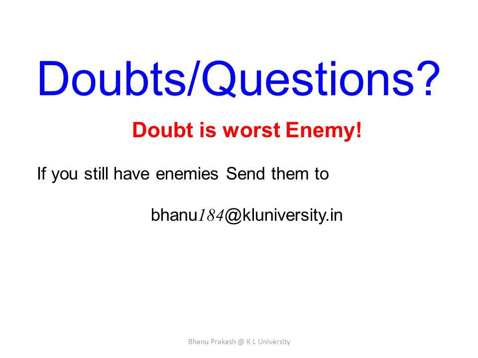 Doubts/Questions? Doubt is worst Enemy! If you still have enemies Send them to bhanu 184 @kluniversity.in Bhanu Prakash @ K L University